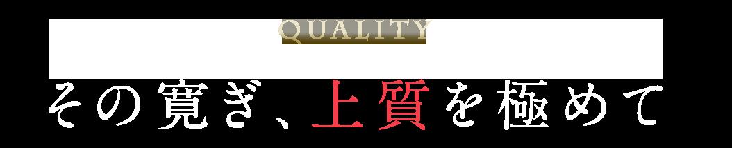 QUALITY その寛ぎ、上質を極めて